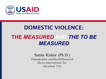 DOMESTIC VIOLENCE : THE MEASURED DOMESTIC VIOLENCE : THE MEASURED AND THE TO BE MEASURED Sunita Kishor (Ph.D.) Demographic and Health Research Macro International,