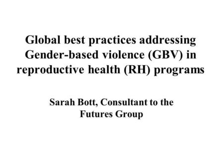 Global best practices addressing Gender-based violence (GBV) in reproductive health (RH) programs Sarah Bott, Consultant to the Futures Group.