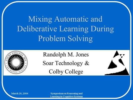 March 20, 2004Symposium on Reasoning and Learning in Cognitive Systems Mixing Automatic and Deliberative Learning During Problem Solving Randolph M. Jones.