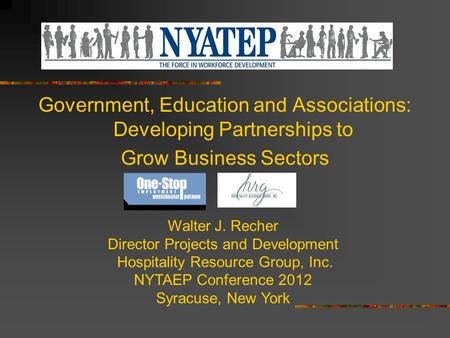 Government, Education and Associations: Developing Partnerships to Grow Business Sectors Walter J. Recher Director Projects and Development Hospitality.