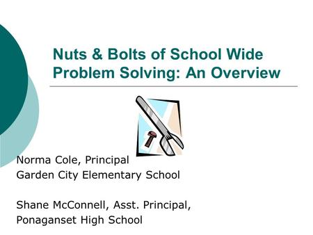 Nuts & Bolts of School Wide Problem Solving: An Overview Norma Cole, Principal Garden City Elementary School Shane McConnell, Asst. Principal, Ponaganset.