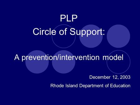 PLP Circle of Support: A prevention/intervention model December 12, 2003 Rhode Island Department of Education.