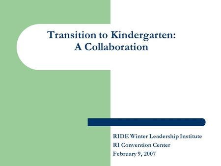 Transition to Kindergarten: A Collaboration RIDE Winter Leadership Institute RI Convention Center February 9, 2007.