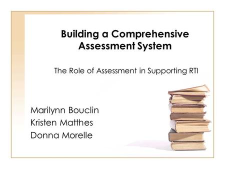 Building a Comprehensive Assessment System The Role of Assessment in Supporting RTI Marilynn Bouclin Kristen Matthes Donna Morelle.