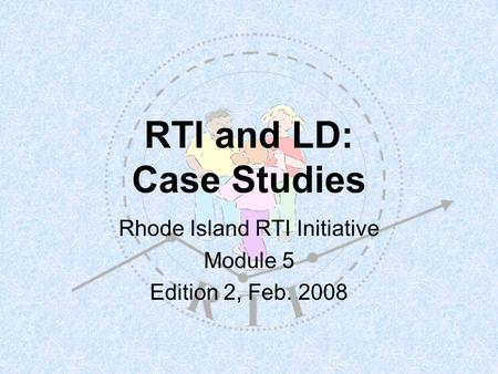 RTI and LD: Case Studies Rhode Island RTI Initiative Module 5 Edition 2, Feb. 2008.
