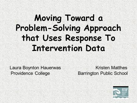 Moving Toward a Problem-Solving Approach that Uses Response To Intervention Data Laura Boynton Hauerwas Kristen Matthes Providence CollegeBarrington Public.
