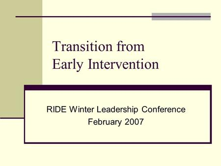 Transition from Early Intervention RIDE Winter Leadership Conference February 2007.