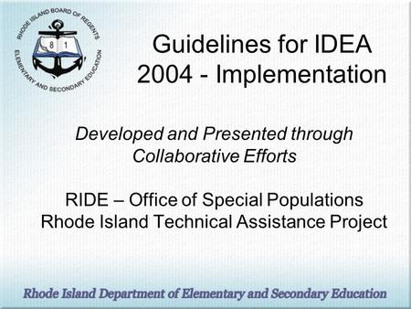 Guidelines for IDEA 2004 - Implementation Developed and Presented through Collaborative Efforts RIDE – Office of Special Populations Rhode Island Technical.