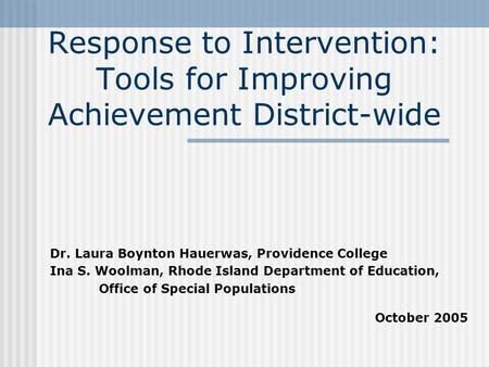 Response to Intervention: Tools for Improving Achievement District-wide Dr. Laura Boynton Hauerwas, Providence College Ina S. Woolman, Rhode Island Department.