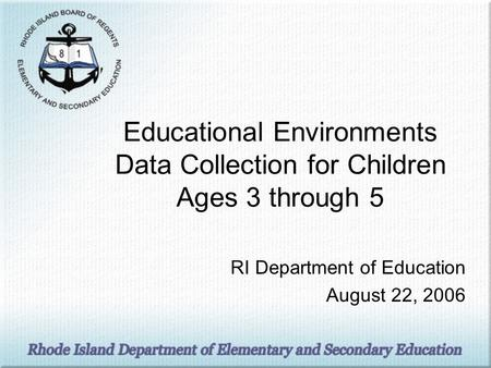 Educational Environments Data Collection for Children Ages 3 through 5 RI Department of Education August 22, 2006.