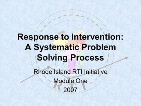 Response to Intervention: A Systematic Problem Solving Process Rhode Island RTI Initiative Module One 2007.