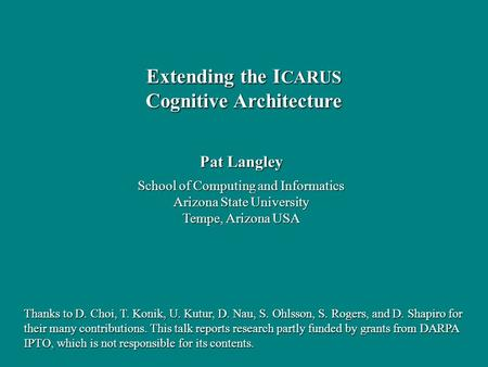 Pat Langley School of Computing and Informatics Arizona State University Tempe, Arizona USA Extending the I CARUS Cognitive Architecture Thanks to D. Choi,