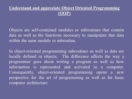 Understand and appreciate Object Oriented Programming (OOP) Objects are self-contained modules or subroutines that contain data as well as the functions.