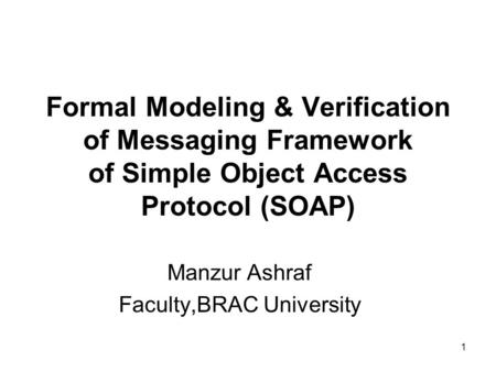 1 Formal Modeling & Verification of Messaging Framework of Simple Object Access Protocol (SOAP) Manzur Ashraf Faculty,BRAC University.