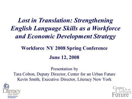 Workforce NY 2008 Spring Conference June 12, 2008 Presentation by Tara Colton, Deputy Director, Center for an Urban Future Kevin Smith, Executive Director,