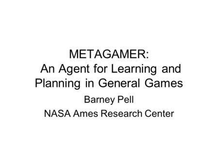 METAGAMER: An Agent for Learning and Planning in General Games Barney Pell NASA Ames Research Center.