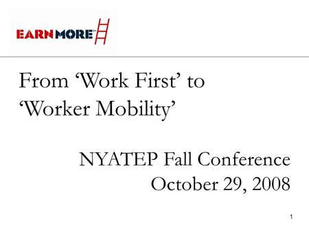 1 From Work First to Worker Mobility NYATEP Fall Conference October 29, 2008.
