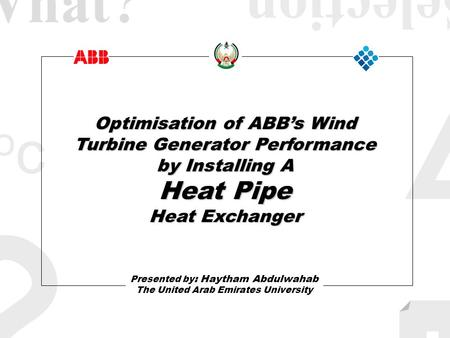 II ococ ? Optimisation of ABBs Wind Turbine Generator Performance by Installing A Heat Pipe Heat Exchanger Presented by : Haytham Abdulwahab The United.