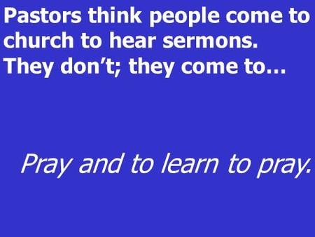 Pastors think people come to church to hear sermons. They dont; they come to… Pray and to learn to pray.