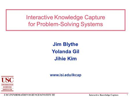 1 USC INFORMATION SCIENCES INSTITUTE Interactive Knowledge Capture Interactive Knowledge Capture for Problem-Solving Systems Jim Blythe Yolanda Gil Jihie.
