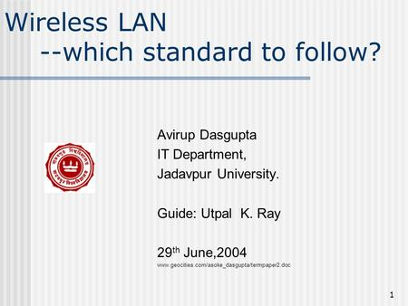 1 Wireless LAN --which standard to follow? Avirup Dasgupta IT Department, Jadavpur University. Guide: Utpal K. Ray 29 th June,2004 www.geocities.com/asoke_dasgupta/termpaper2.doc.