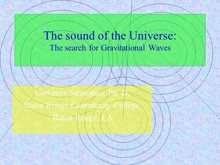 The sound of the Universe: The search for Gravitational Waves Giovanni Santostasi, Ph. D. Baton Rouge Community College, Baton Rouge, LA.
