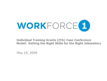 Individual Training Grants (ITG) Case Conference Model: Getting the Right Skills for the Right Jobseekers May 19, 2009.
