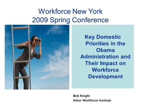 Key Domestic Priorities in the Obama Administration and Their Impact on Workforce Development Bob Knight Arbor Workforce Institute Workforce New York 2009.