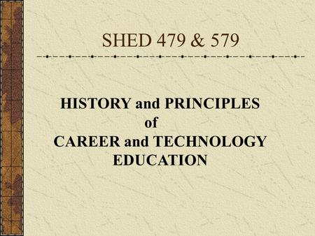 SHED 479 & 579 HISTORY and PRINCIPLES of CAREER and TECHNOLOGY EDUCATION.