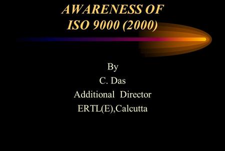 AWARENESS OF ISO 9000 (2000) By C. Das Additional Director