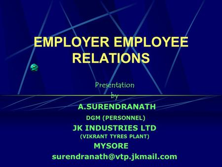 EMPLOYER EMPLOYEE RELATIONS Presentation by A.SURENDRANATH DGM (PERSONNEL) JK INDUSTRIES LTD (VIKRANT TYRES PLANT) MYSORE