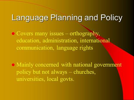 Language Planning and Policy Covers many issues – orthography, education, administration, international communication, language rights Mainly concerned.