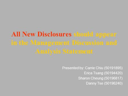 All New Disclosures should appear in the Management Discussion and Analysis Statement Presented by: Carrie Chiu (50191895) Erica Tsang (50194420) Sharon.