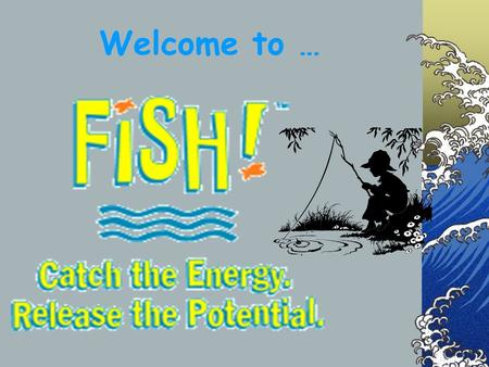 Welcome to …. Why FISH??? Re-Energizes the workplace Fosters teamwork Enhances productivity Inspires creativity.