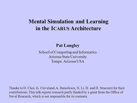 Pat Langley School of Computing and Informatics Arizona State University Tempe, Arizona USA Mental Simulation and Learning in the I CARUS Architecture.