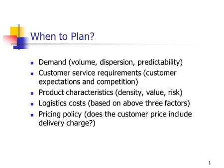 1 When to Plan? Demand (volume, dispersion, predictability) Customer service requirements (customer expectations and competition) Product characteristics.