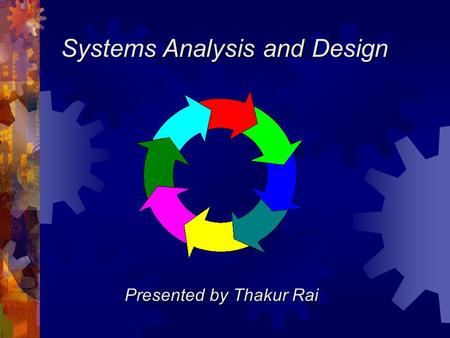 Systems Analysis and Design Presented by Thakur Rai.