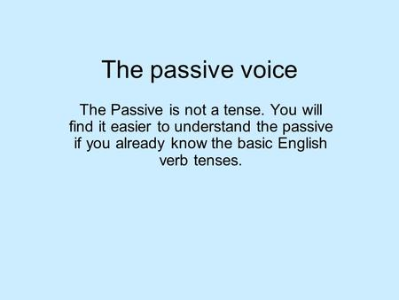 The passive voice The Passive is not a tense. You will find it easier to understand the passive if you already know the basic English verb tenses.