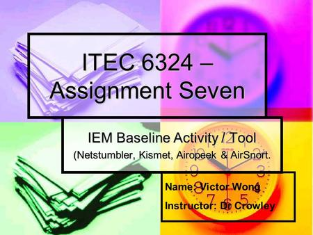 ITEC 6324 – Assignment Seven IEM Baseline Activity / Tool (Netstumbler, Kismet, Airopeek & AirSnort. Name: Victor Wong Instructor: Dr Crowley.