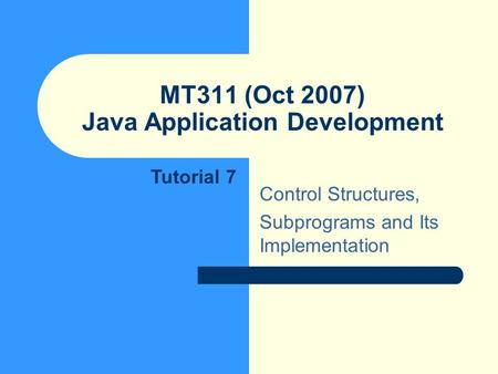 MT311 (Oct 2007) Java Application Development Control Structures, Subprograms and Its Implementation Tutorial 7.