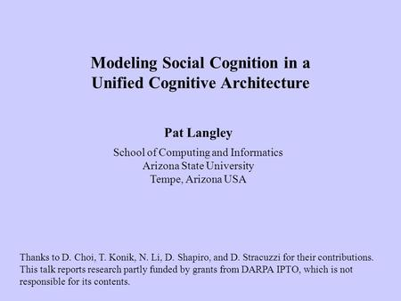 Pat Langley School of Computing and Informatics Arizona State University Tempe, Arizona USA Modeling Social Cognition in a Unified Cognitive Architecture.