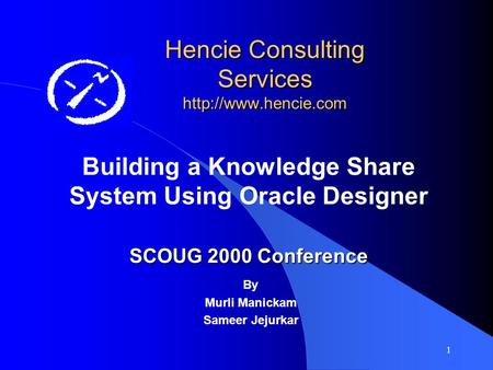 1 Hencie Consulting Services  Building a Knowledge Share System Using Oracle Designer SCOUG 2000 Conference By Murli Manickam Sameer.