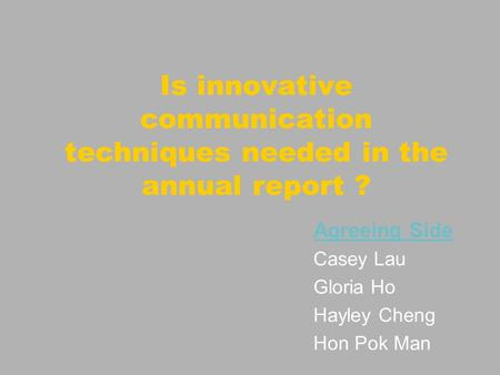 Is innovative communication techniques needed in the annual report ? Agreeing Side Casey Lau Gloria Ho Hayley Cheng Hon Pok Man.