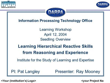 Information Processing Technology Office Learning Workshop April 12, 2004 Seedling Overview Learning Hierarchical Reactive Skills from Reasoning and Experience.