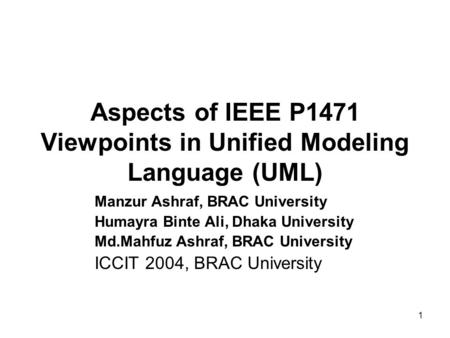 1 Aspects of IEEE P1471 Viewpoints in Unified Modeling Language (UML) Manzur Ashraf, BRAC University Humayra Binte Ali, Dhaka University Md.Mahfuz Ashraf,