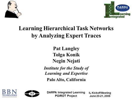 IL Kickoff Meeting June 20-21, 2006 DARPA Integrated Learning POIROT Project 1 Learning Hierarchical Task Networks by Analyzing Expert Traces Pat Langley.