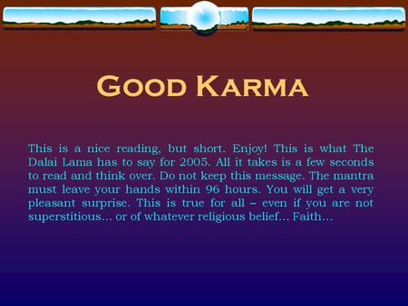 Good Karma This is a nice reading, but short. Enjoy! This is what The Dalai Lama has to say for 2005. All it takes is a few seconds to read and think over.