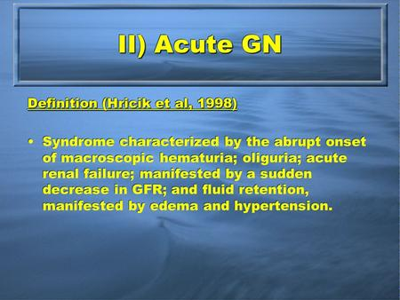 II) Acute GN Definition (Hricik et al, 1998) Syndrome characterized by the abrupt onset of macroscopic hematuria; oliguria; acute renal failure; manifested.