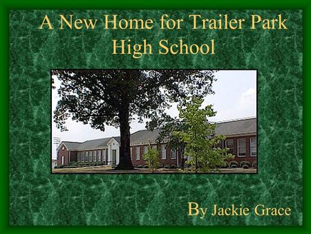 A New Home for Trailer Park High School B y Jackie Grace.