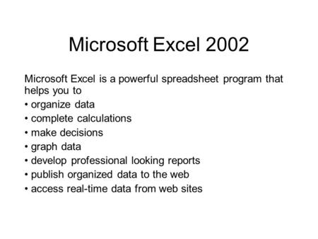 Microsoft Excel 2002 Microsoft Excel is a powerful spreadsheet program that helps you to organize data complete calculations make decisions graph data.